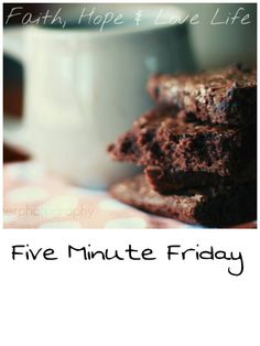 Five Minute Friday...