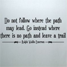 Do Not Follow Where the Path May Lead...Ralph Waldo Emerson Quote
