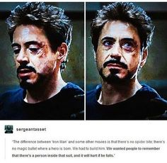 One of the (several thousand) things I love about Tony is that he is a human being who chose to be a hero. He knows it is risky. He knows it will hurt. He does it anyways. So many of the others were born into heroics, or spider-bitten into heroics, or brainwashed/forced into it. Tony CHOSE it. And to me, that's a huge part of what makes him a hero.