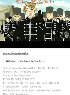 Hetalia and mcr>> whEN I WAS A YOUNG COLONY MY BROTHER TOOK ME OUTSIDE THE CITY TO TEACH ME HOW TO PLAY. HE SAID LAD WHEN YOU GROW UP DONT LEAVE ME OR ELSE I WILL BE BROKEN BEATEN AND DAMNED But I left him anyways! XD Best ever