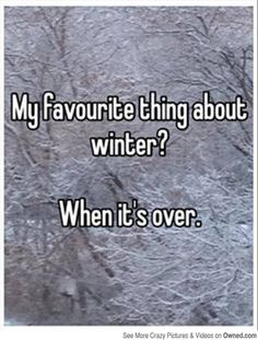 My favorite thing about winter?  When it's over.      :)