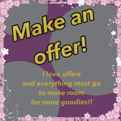 Don't be shy! Make an offer! I will consider ALL offers, whether they are reasonable or not! Other