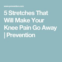 5 Stretches That Will Make Your Knee Pain Go Away | Prevention