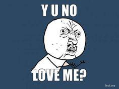y u no meme | NO, LOVE ME | Y U No | Troll Meme Generator
