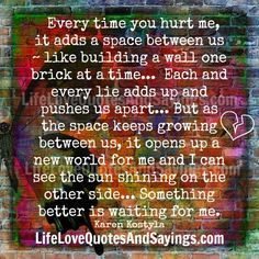 Every time you hurt me, it adds a space between us ~ like building a wall one brick at a time… Each and every lie adds up and pushes us apart… But as the space keeps growing between us, it opens up a new world for me and I can see the sun shining […]