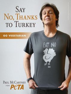 "Vegetarian Paul McCartney said ""no thank you"" to the Thanksgiving turkey - La Parisienne. The former lead singer of the Beatles Paul McCartney, famous vegetarian, is associated with animal rights organization Peta call for Americans to say ""no"" to the turkey from the Thanksgiving holiday on Thursday in during which more 45 million birds will be eaten."