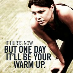 It hurts now, but one day it'll be your warm up.