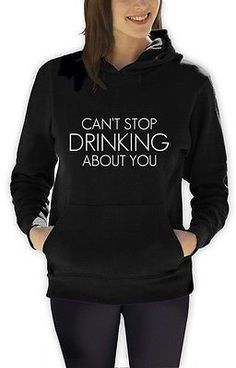 Can't Stop Drinking About You Women Hoodie Tumbler Fashion Hipster Dope Swag | eBay