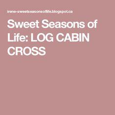 Sweet Seasons of Life: LOG CABIN CROSS