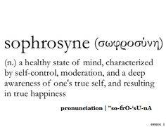 Sophrosyne  (n.) a healthy state of mind, characterized by self-control, moderation, and a deep awareness of one's true self, and resulting in true happiness