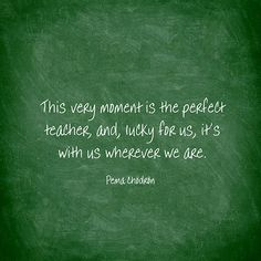 This very moment is the perfect teacher, and, lucky for us, it's with us wherever we are. — Pema Chödrön
