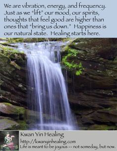 """We are vibration, energy, and frequency.  Just as we """"lift"""" our mood, our spirits, thoughts that feel good are higher than ones that """"bring us down.""""  Happiness is our natural state.  Healing starts here."""