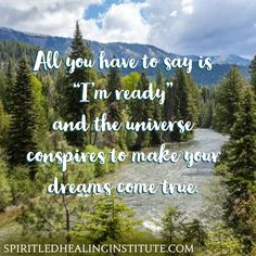"""All you have to say is """"I'm ready"""" and the universe conspires to make your dreams come true."""