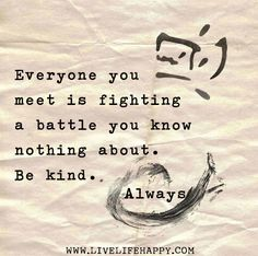 Everyone you meet is fighting a battle you know nothing about. Be kind. Always. by deeplifequotes, via Flickr