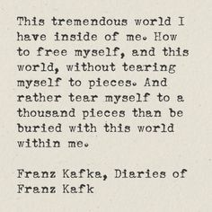This tremendous world I have inside of me. How to free myself, and this world, without tearing myself to pieces. And rather tear myself to a thousand pieces than be buried with this world within me. Franz Kafka, Diaries of Franz Kafka
