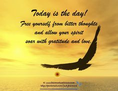 *Today is the day! Free yourself from bitter thoughts and allow your spirit to soar with gratitude and love. Great Quotes, Quotes To Live By, Me Quotes, Inspirational Quotes, Motivational, Positive Words, Positive Quotes, Cool Words, Wise Words
