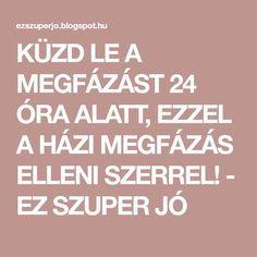 KÜZD LE A MEGFÁZÁST 24 ÓRA ALATT, EZZEL A HÁZI MEGFÁZÁS ELLENI SZERREL! - EZ SZUPER JÓ Calm, Lifestyle Changes, Creative