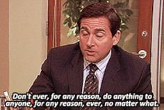 You should never do anything, ever. | The 37 Wisest Things Michael Scott EverSaid