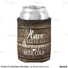 "To Have To Hold Barn Wood Rustic Wedding Koozie Can Cooler - This rustic custom wedding beer Koozie features the phrase ""To Have and To Hold to Keep your Beer Cold"" on a distressed barn wood background. Customize the other side with your initials, names, and wedding date."
