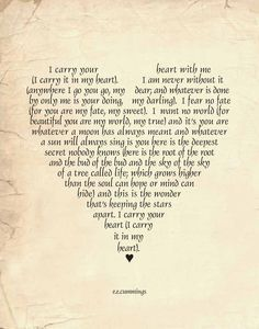 Love Poem Art Print EE Cummings I carry you in my heart always heart typography 11 x 14 print by:-SNewberryDesigns. Love it! I just found my next tattoo! Soulmate Love Quotes, Love Quotes For Him, Quotes To Live By, Me Quotes, Soul Sister Quotes, Soul Mate Quotes, Vows Quotes, Sister Poems, Mommy Quotes