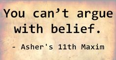 You can't argue with belief. - Asher's 11th Maxim