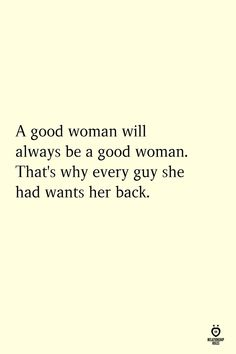 A good woman will always be a good woman. That's why every guy she had wants her back. Doing Me Quotes, Ex Quotes, Words Quotes, Good Guy Quotes, Wisdom Quotes, Time Quotes, Short Quotes, Quotes About Guys, Sayings