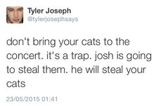 So its been a plot this whole time, for Josh to get our cats? Note: Not really Tyler Joseph