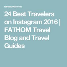 24 Best Travelers on Instagram 2016 | FATHOM Travel Blog and Travel Guides
