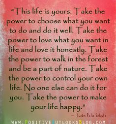 This life is yours.  Take the power to make your life happy.