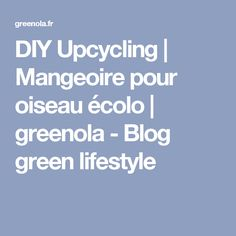 DIY Upcycling | Mangeoire pour oiseau écolo | greenola - Blog green lifestyle