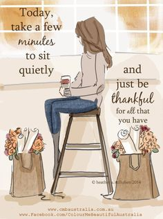 Today take a few minutes to sit quietly and just be thankful for all that you have