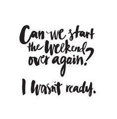 Can we start the weekend over?
