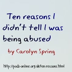 """https://traumadissociation.wordpress.com/2015/02/10/child-protection-and-disclosure-ten-reasons-i-didnt-tell-i-was-being-abused/ One question people commonly ask adult survivors of child abuse is """"Why didn't you tell?"""" Carolyn Spring provides some answers."""