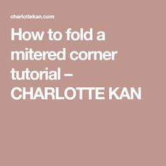 How to fold a mitered corner tutorial – CHARLOTTE KAN
