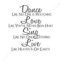 """""""Dance Like No One is Watching. Love Like You've Never Been Hurt..."""""""