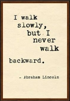 I walk slowly, but I never walk backward - Abraham Lincoln