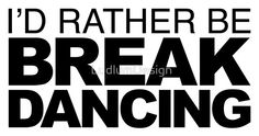 I'd rather be Break Dancing