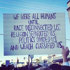 We were all humans until race disconnected us; religion separated us; politics devided us and wealth classified us..