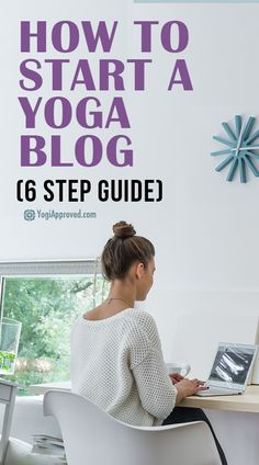 Want to Start Your Own Yoga Blog? Learn How With 6 Easy Tips