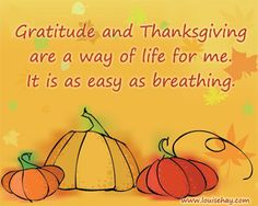 Gratitude and Thanksgiving are a way of life for me. It is as easy as breathing.
