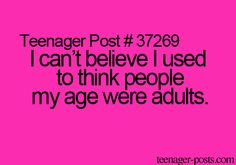 Teenager Post #37269 ~ I can't believe I used to think people my age were adults. ☮