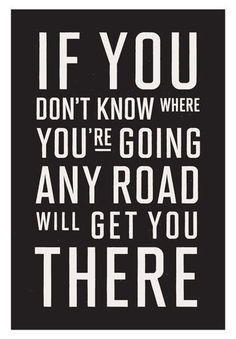 Inspirational Quotes: Cause if you don't know where you're going any road will get you there.