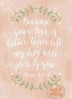Psalm 63:3 Because your love is better than life my lips will glorify you. // by CarlaGDesignandPhoto on Etsy