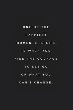 One Of The Happiest Moments In Life Is When You Find The Courage To Let Go  Of What You Canu0027t Change. Be Happy.