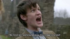 Matt Smith as The Doctor // My mind isn't working because this village is so dull Doctor Who, Eleventh Doctor, I Know That Feel, How I Feel, Tardis, Don't Blink, Matt Smith, Torchwood, Dr Who