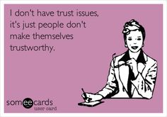 I don't have trust issues, it's just people don't make themselves trustworthy.