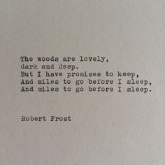 The woods are lovely, dark, & deep. But I have promises to keep, & miles to go before I sleep, & miles to go before I sleep. // Robert Frost Typewriter Quote / Handtyped On Typewriter Poetry Quotes, Words Quotes, Book Quotes, Me Quotes, Sayings, The Woods Quotes, Aslan Quotes, Sleep Quotes, Quotes Literature