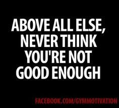 You're always good enough....everyone is!  You have to BELIEVE IT!