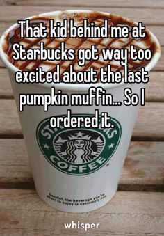 That kid behind me at Starbucks got way too excited about the last pumpkin muffin... So I ordered it.