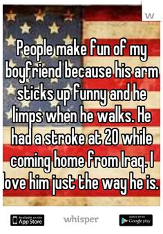 People make fun of my boyfriend because his arm sticks up funny and he limps when he walks. He had a stroke at 20 while coming home from Iraq. I love him just the way he is.